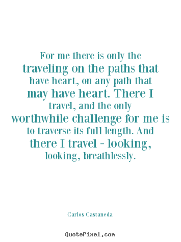 For me there is only the traveling on the paths that have heart, on.. Carlos Castaneda good inspirational quotes