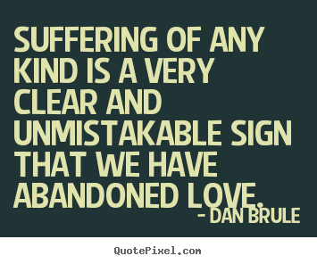 Design custom picture quotes about inspirational - Suffering of any kind is a very clear and unmistakable..