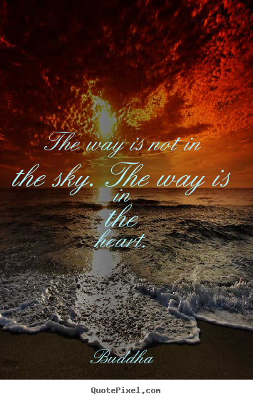 Buddha picture quotes - The way is not in the sky. the way is in the heart. - Inspirational quotes