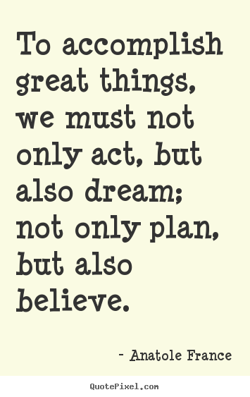 Anatole France image quote - To accomplish great things, we must not only act, but also dream;.. - Inspirational quotes