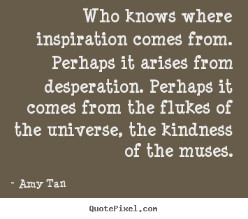 Who knows where inspiration comes from. perhaps.. Amy Tan famous inspirational quotes
