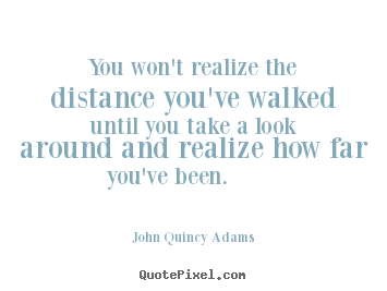 You won't realize the distance you've walked until you take.. John Quincy Adams  inspirational quotes