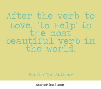 Bertha Von Suttner image quotes - After the verb 'to love,' 'to help' is the.. - Inspirational quotes