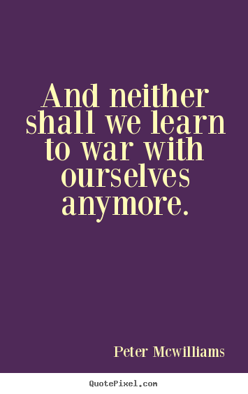 Inspirational quotes - And neither shall we learn to war with ourselves anymore.