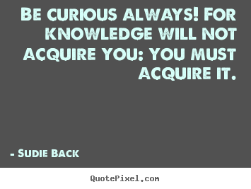Inspirational quotes - Be curious always! for knowledge will not..
