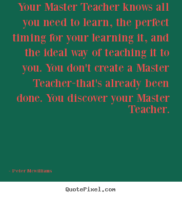 Your master teacher knows all you need to learn, the perfect.. Peter Mcwilliams popular inspirational quotes