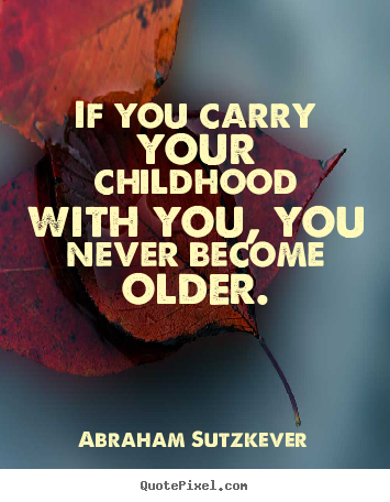 If you carry your childhood with you, you never become older. Abraham Sutzkever good inspirational quotes