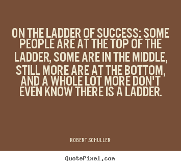 Quotes about inspirational - On the ladder of success: some people are..