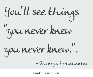 "You'll see things ""you never knew you never knew."". Disneys Pochahantas top inspirational quotes"