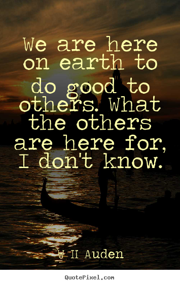 Inspirational quote - We are here on earth to do good to others. what the..