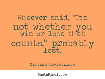 "Martina Navratilova picture quotes - Whoever said, ""it's not whether you win or lose.. - Inspirational quote"