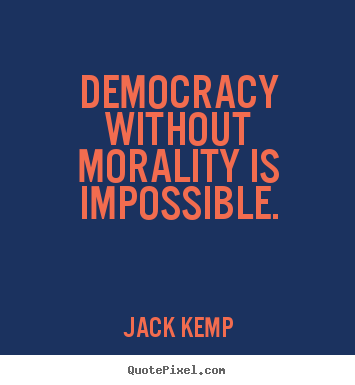 Democracy without morality is impossible. Jack Kemp greatest inspirational quotes