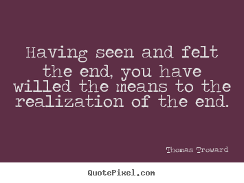 Having seen and felt the end, you have willed the means.. Thomas Troward famous inspirational quotes