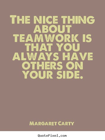 Inspirational quotes - The nice thing about teamwork is that you always have others..