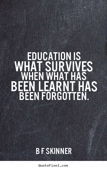 b f skinner poster quote education is what survives when