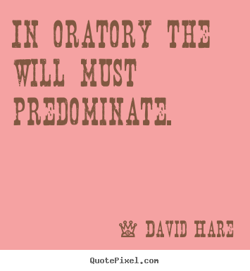David Hare image quotes - In oratory the will must predominate. - Inspirational quotes