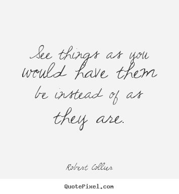 Robert Collier picture quotes - See things as you would have them be instead of as they are. - Inspirational quotes