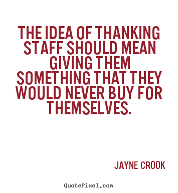 Jayne Crook picture quote - The idea of thanking staff should mean giving them something that they.. - Inspirational quote