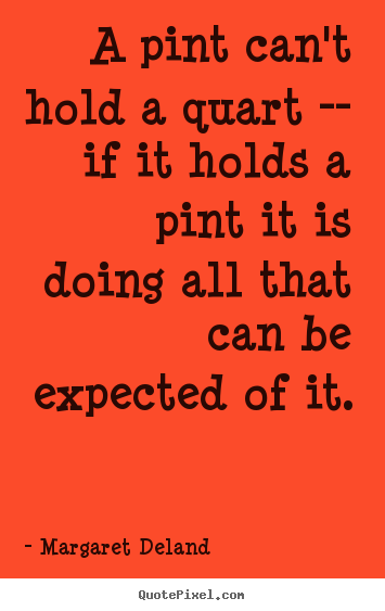 Margaret Deland picture quotes - A pint can't hold a quart -- if it holds a pint it is.. - Inspirational quotes
