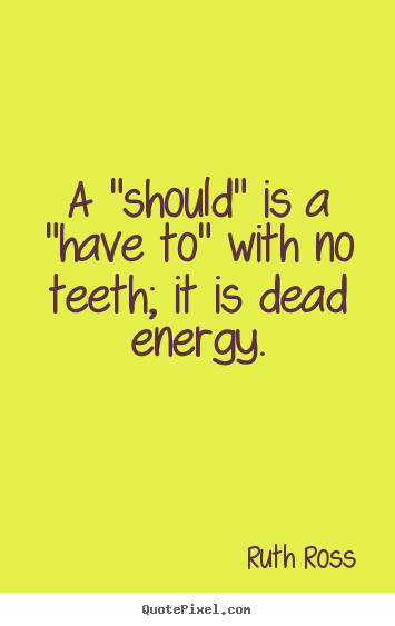 "Quotes about inspirational - A ""should"" is a ""have to"" with no teeth; it is.."