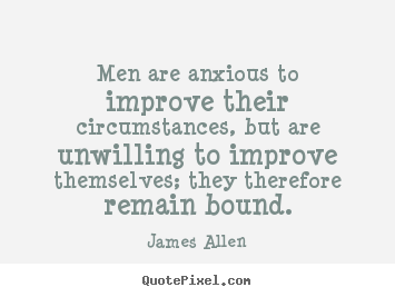 James Allen picture quotes - Men are anxious to improve their circumstances,.. - Inspirational quote