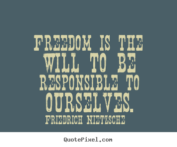 Inspirational quotes - Freedom is the will to be responsible to ourselves.