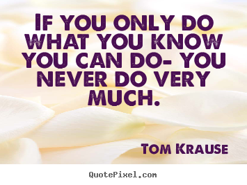 If you only do what you know you can do- you never do very much. Tom Krause best inspirational quotes