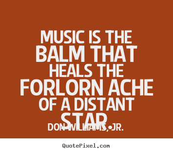 Quotes about inspirational - Music is the balm that heals the forlorn ache of a distant..