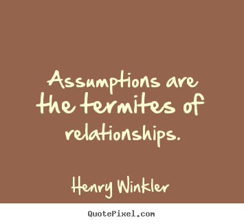 Assumptions are the termites of relationships. Henry Winkler great inspirational quotes
