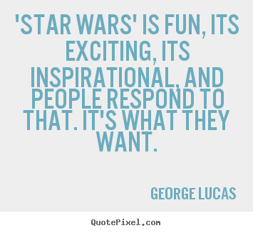 Quotes about inspirational - 'star wars' is fun, its exciting, its inspirational, and people respond..