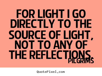For light i go directly to the source of light, not to.. Pilgrims  inspirational quote