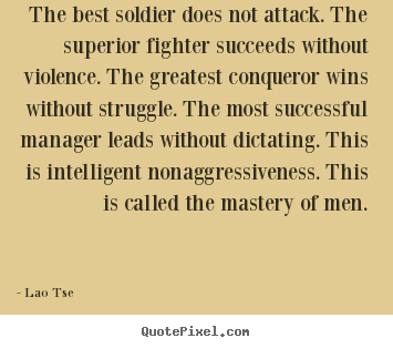 Inspirational quotes - The best soldier does not attack. the superior fighter..
