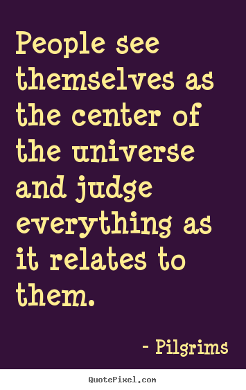 Pilgrims poster quotes - People see themselves as the center of the universe and.. - Inspirational quotes