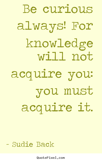 Quotes about inspirational - Be curious always! for knowledge will not acquire..