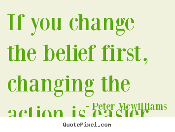 Inspirational quotes - If you change the belief first, changing the action is easier.