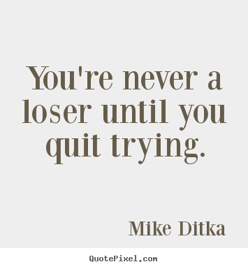 You're never a loser until you quit trying. Mike Ditka greatest inspirational quote