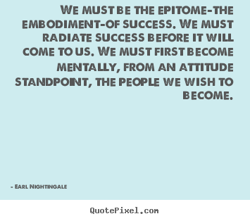 Quote about inspirational - We must be the epitome-the embodiment-of success...