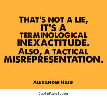 Inspirational quote - That's not a lie, it's a terminological inexactitude. also, a tactical..