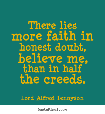 Inspirational quotes - There lies more faith in honest doubt, believe me, than in..