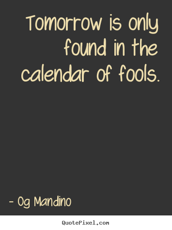 Og Mandino Quotes Extraordinary Tomorrow Is Only Found In The Calendar Of Fools Og Mandino Greatest