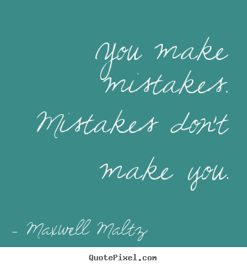 You make mistakes. mistakes don't make you. Maxwell Maltz popular inspirational quotes