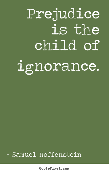 child essay ignorance prejudice Racial prejudice - the color of a this is due to our ignorance of the person's real please consider a commitment to sponsor a child through our friends at.