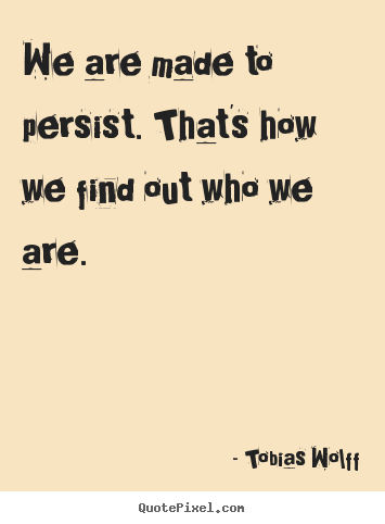 Quotes about inspirational - We are made to persist. that's how we find out who we are.