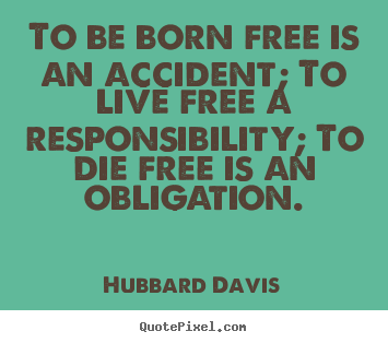 Hubbard Davis image sayings - To be born free is an accident; to live free.. - Inspirational quote