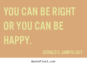 Sayings about inspirational - You can be right or you can be happy.