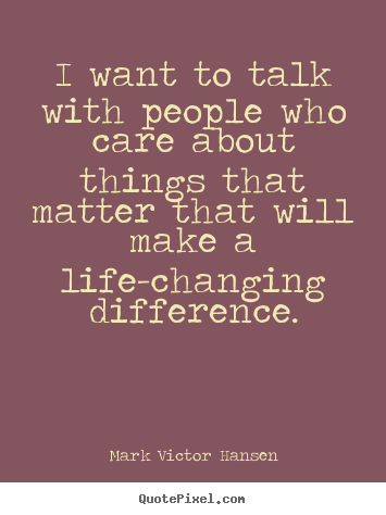 I want to talk with people who care about things that.. Mark Victor Hansen famous inspirational quote