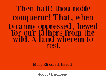Mary Elizabeth Hewitt picture quotes - Then hail! thou noble conqueror! that, when tyranny oppressed,.. - Inspirational sayings