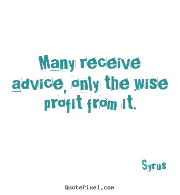 Syrus poster quotes - Many receive advice, only the wise profit from it. - Inspirational quotes