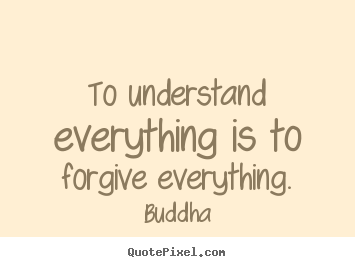 Customize picture quotes about inspirational - To understand everything is to forgive everything.