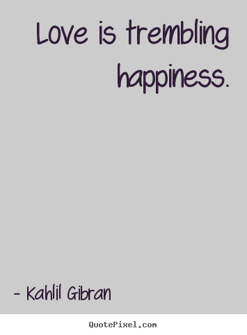 Kahlil Gibran Quotes Love Is Trembling Happinesskahlil Gibran Popular Inspirational .